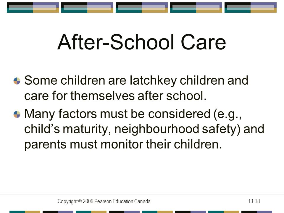 Copyright © 2009 Pearson Education Canada13-18 After-School Care Some children are latchkey children and care for themselves after school.