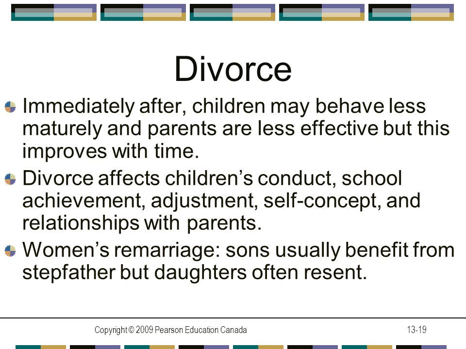 Copyright © 2009 Pearson Education Canada13-19 Divorce Immediately after, children may behave less maturely and parents are less effective but this improves with time.