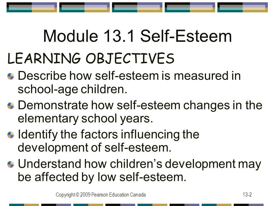 Copyright © 2009 Pearson Education Canada13-2 Module 13.1 Self-Esteem LEARNING OBJECTIVES Describe how self-esteem is measured in school-age children.