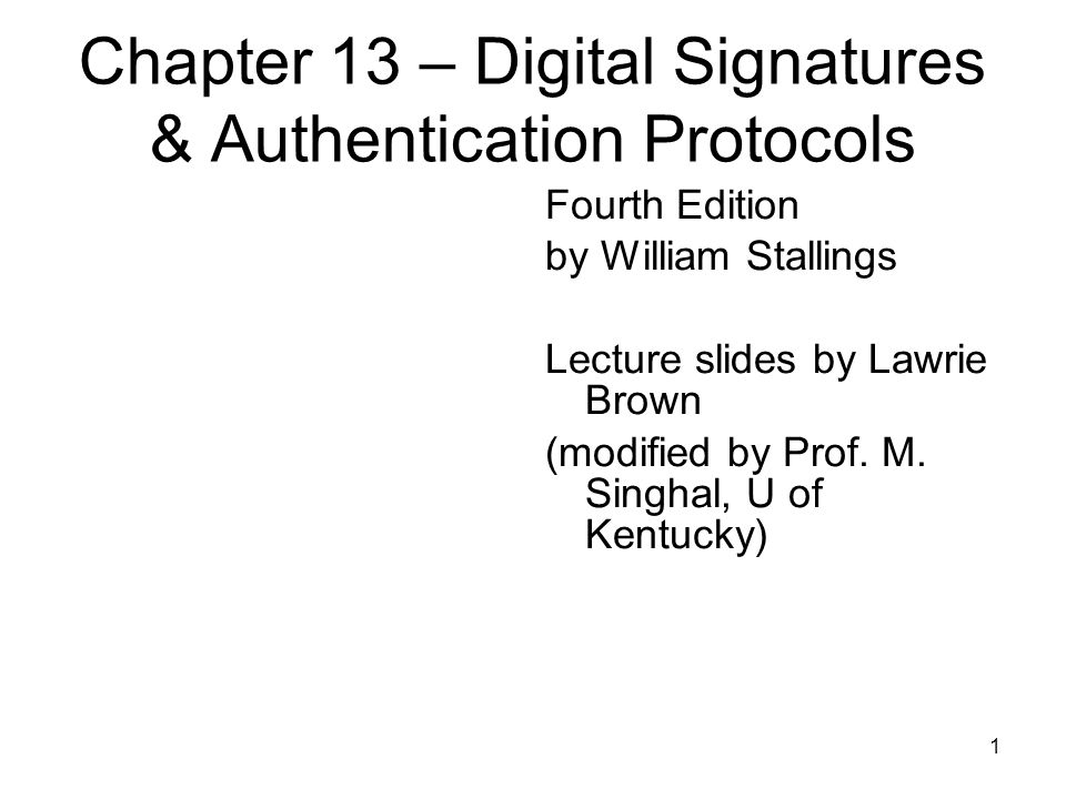 1 Chapter 13 – Digital Signatures & Authentication Protocols Fourth Edition by William Stallings Lecture slides by Lawrie Brown (modified by Prof.