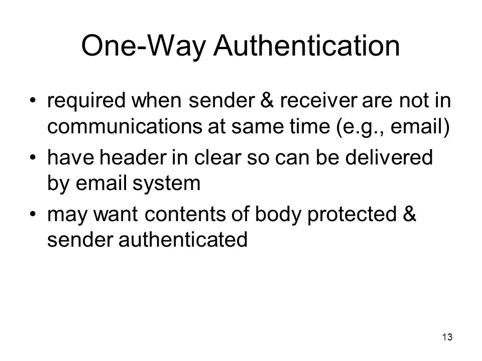 13 One-Way Authentication required when sender & receiver are not in communications at same time (e.g.,  ) have header in clear so can be delivered by  system may want contents of body protected & sender authenticated