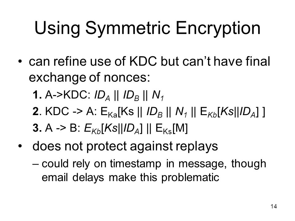 14 Using Symmetric Encryption can refine use of KDC but can't have final exchange of nonces: 1.