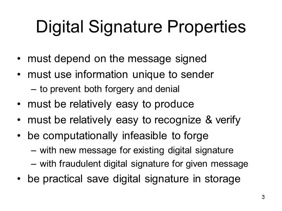 3 Digital Signature Properties must depend on the message signed must use information unique to sender –to prevent both forgery and denial must be relatively easy to produce must be relatively easy to recognize & verify be computationally infeasible to forge –with new message for existing digital signature –with fraudulent digital signature for given message be practical save digital signature in storage