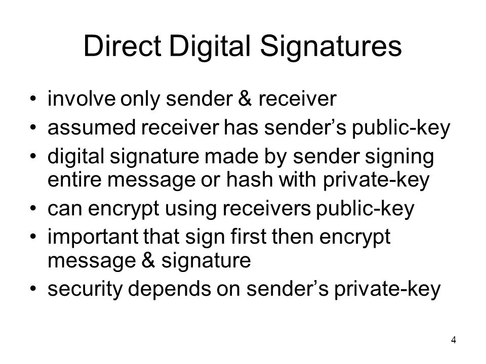 4 Direct Digital Signatures involve only sender & receiver assumed receiver has sender's public-key digital signature made by sender signing entire message or hash with private-key can encrypt using receivers public-key important that sign first then encrypt message & signature security depends on sender's private-key