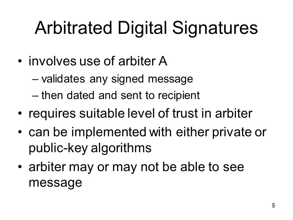 5 Arbitrated Digital Signatures involves use of arbiter A –validates any signed message –then dated and sent to recipient requires suitable level of trust in arbiter can be implemented with either private or public-key algorithms arbiter may or may not be able to see message