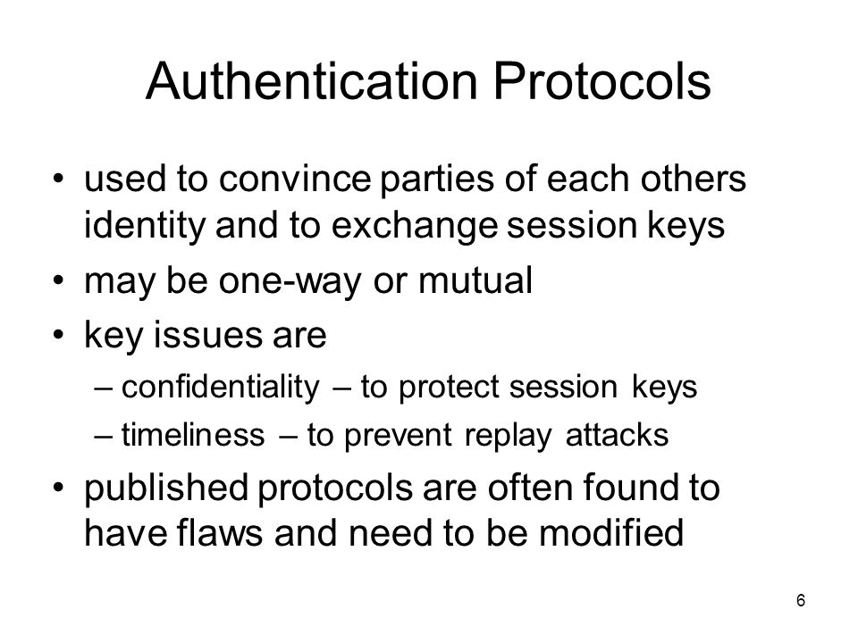 6 Authentication Protocols used to convince parties of each others identity and to exchange session keys may be one-way or mutual key issues are –confidentiality – to protect session keys –timeliness – to prevent replay attacks published protocols are often found to have flaws and need to be modified