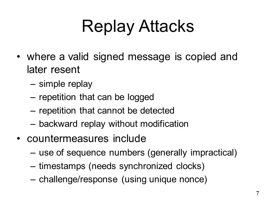 7 Replay Attacks where a valid signed message is copied and later resent –simple replay –repetition that can be logged –repetition that cannot be detected –backward replay without modification countermeasures include –use of sequence numbers (generally impractical) –timestamps (needs synchronized clocks) –challenge/response (using unique nonce)