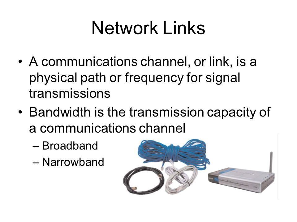 10 Network Links A communications channel, or link, is a physical path or frequency for signal transmissions Bandwidth is the transmission capacity of a communications channel –Broadband –Narrowband