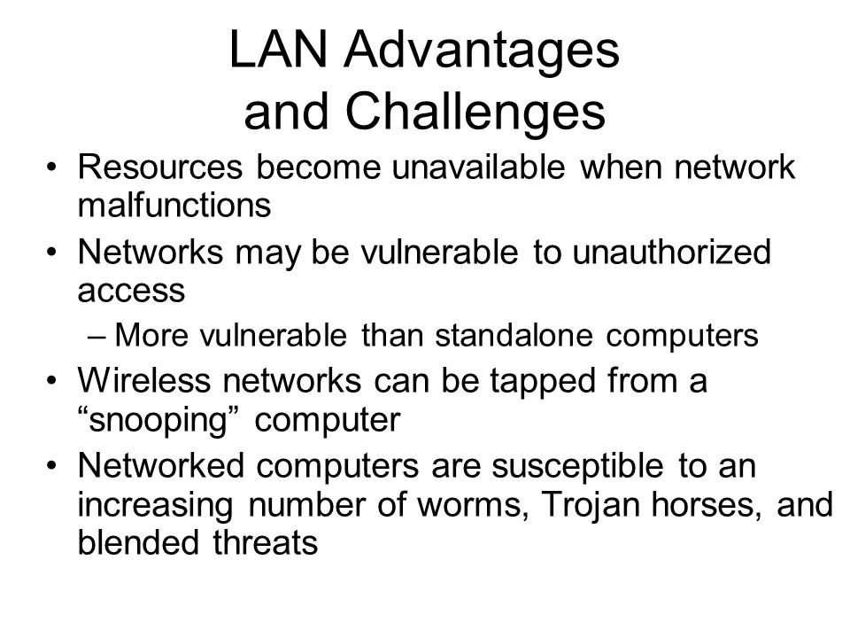 31 LAN Advantages and Challenges Resources become unavailable when network malfunctions Networks may be vulnerable to unauthorized access –More vulnerable than standalone computers Wireless networks can be tapped from a snooping computer Networked computers are susceptible to an increasing number of worms, Trojan horses, and blended threats