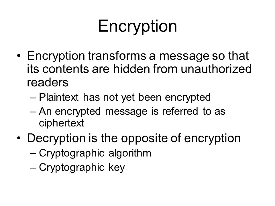 38 Encryption Encryption transforms a message so that its contents are hidden from unauthorized readers –Plaintext has not yet been encrypted –An encrypted message is referred to as ciphertext Decryption is the opposite of encryption –Cryptographic algorithm –Cryptographic key