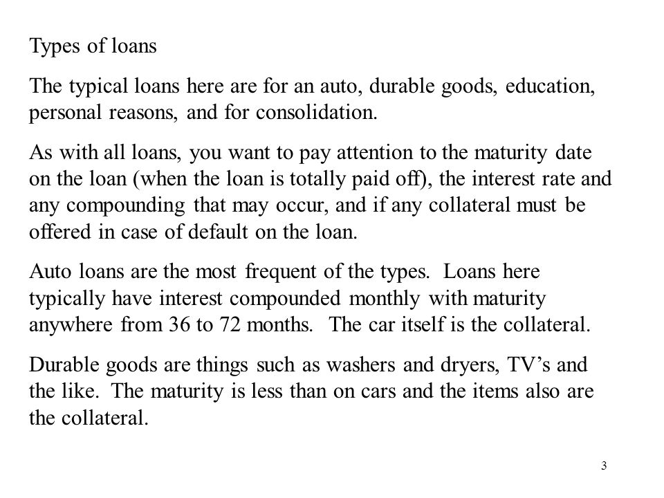 3 Types of loans The typical loans here are for an auto, durable goods, education, personal reasons, and for consolidation.