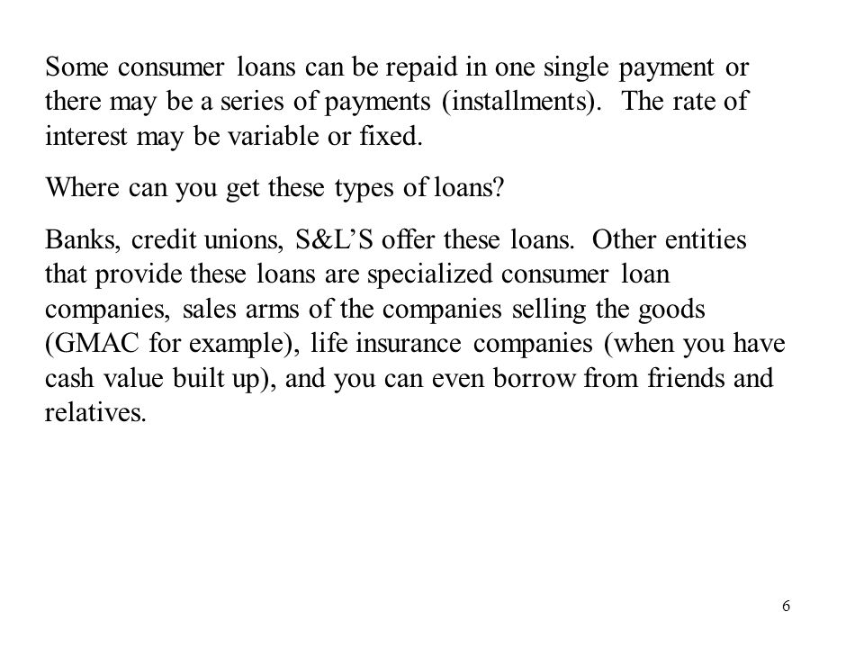 6 Some consumer loans can be repaid in one single payment or there may be a series of payments (installments).