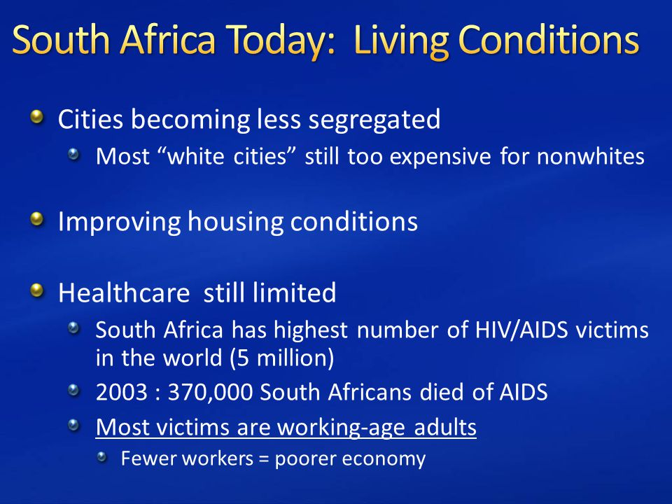 Cities becoming less segregated Most white cities still too expensive for nonwhites Improving housing conditions Healthcare still limited South Africa has highest number of HIV/AIDS victims in the world (5 million) 2003 : 370,000 South Africans died of AIDS Most victims are working-age adults Fewer workers = poorer economy