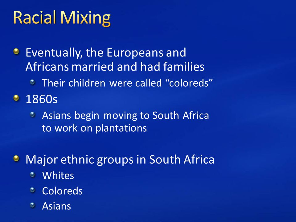 Eventually, the Europeans and Africans married and had families Their children were called coloreds 1860s Asians begin moving to South Africa to work on plantations Major ethnic groups in South Africa Whites Coloreds Asians