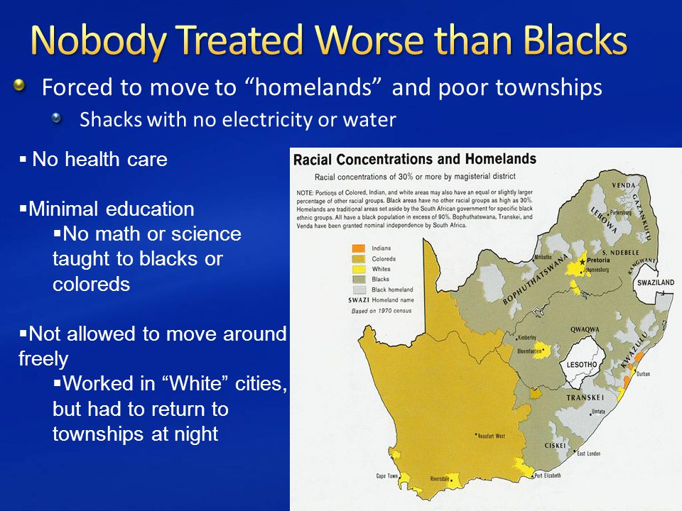 Forced to move to homelands and poor townships Shacks with no electricity or water  No health care  Minimal education  No math or science taught to blacks or coloreds  Not allowed to move around freely  Worked in White cities, but had to return to townships at night