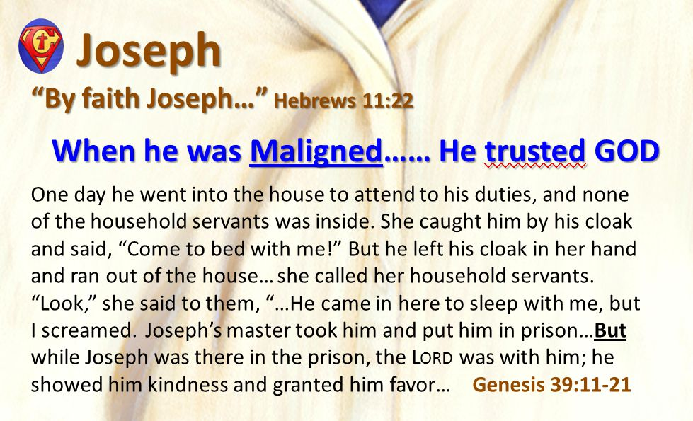 Joseph Joseph By faith Joseph… Hebrews 11:22 When he was Maligned……He trusted GOD When he was Maligned……He trusted GOD One day he went into the house to attend to his duties, and none of the household servants was inside.