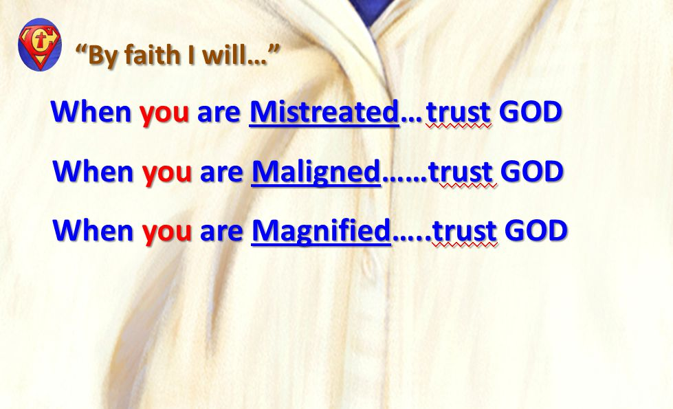 By faith I will… By faith I will… When you are Mistreated…trust GOD When you are Mistreated…trust GOD When you are Maligned……trust GOD When you are Maligned……trust GOD When you are Magnified…..trust GOD When you are Magnified…..trust GOD