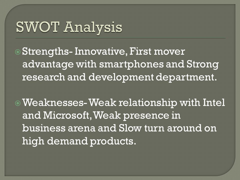  Strengths- Innovative, First mover advantage with smartphones and Strong research and development department.