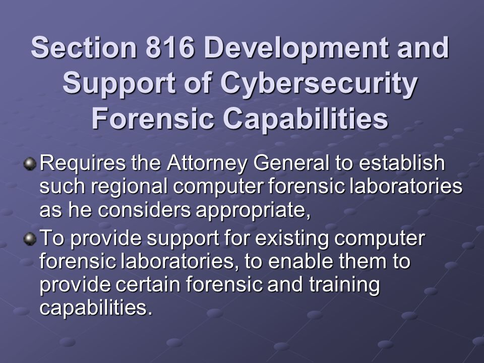 Section 816 Development and Support of Cybersecurity Forensic Capabilities Requires the Attorney General to establish such regional computer forensic laboratories as he considers appropriate, To provide support for existing computer forensic laboratories, to enable them to provide certain forensic and training capabilities.