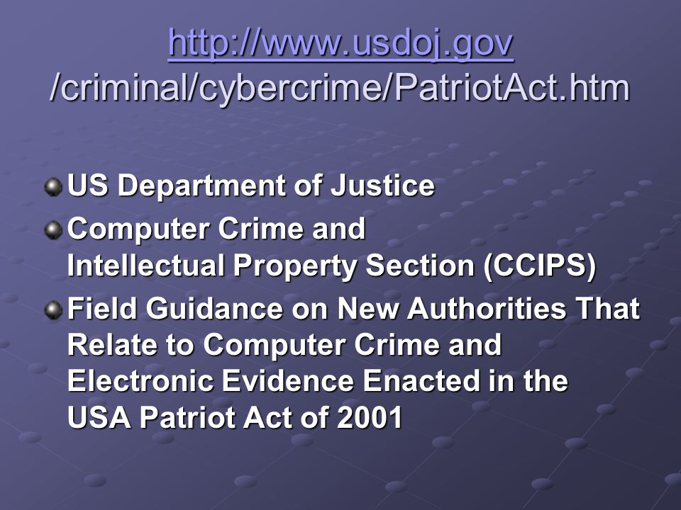 http://www.usdoj.gov http://www.usdoj.gov /criminal/cybercrime/PatriotAct.htm http://www.usdoj.gov US Department of Justice Computer Crime and Intellectual Property Section (CCIPS) Field Guidance on New Authorities That Relate to Computer Crime and Electronic Evidence Enacted in the USA Patriot Act of 2001
