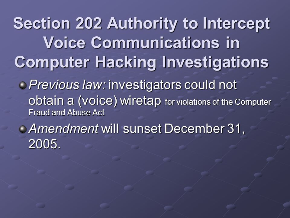 Section 202 Authority to Intercept Voice Communications in Computer Hacking Investigations Previous law: investigators could not obtain a (voice) wiretap for violations of the Computer Fraud and Abuse Act Amendment will sunset December 31, 2005.