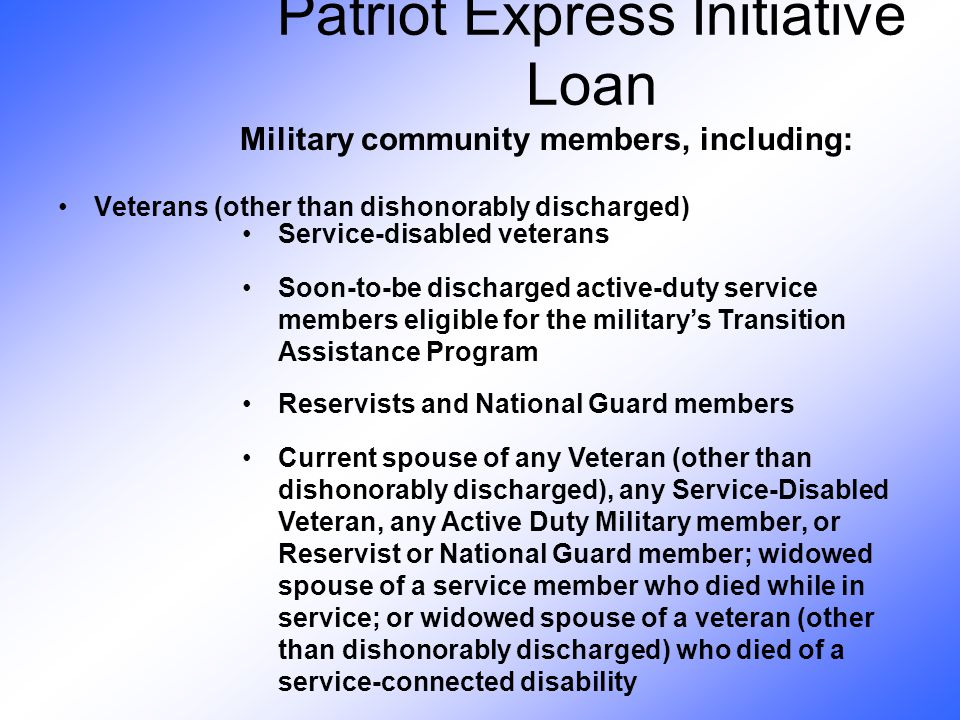 Veterans (other than dishonorably discharged) Service-disabled veterans Soon-to-be discharged active-duty service members eligible for the military's Transition Assistance Program Reservists and National Guard members Current spouse of any Veteran (other than dishonorably discharged), any Service-Disabled Veteran, any Active Duty Military member, or Reservist or National Guard member; widowed spouse of a service member who died while in service; or widowed spouse of a veteran (other than dishonorably discharged) who died of a service-connected disability Military community members, including: Patriot Express Initiative Loan