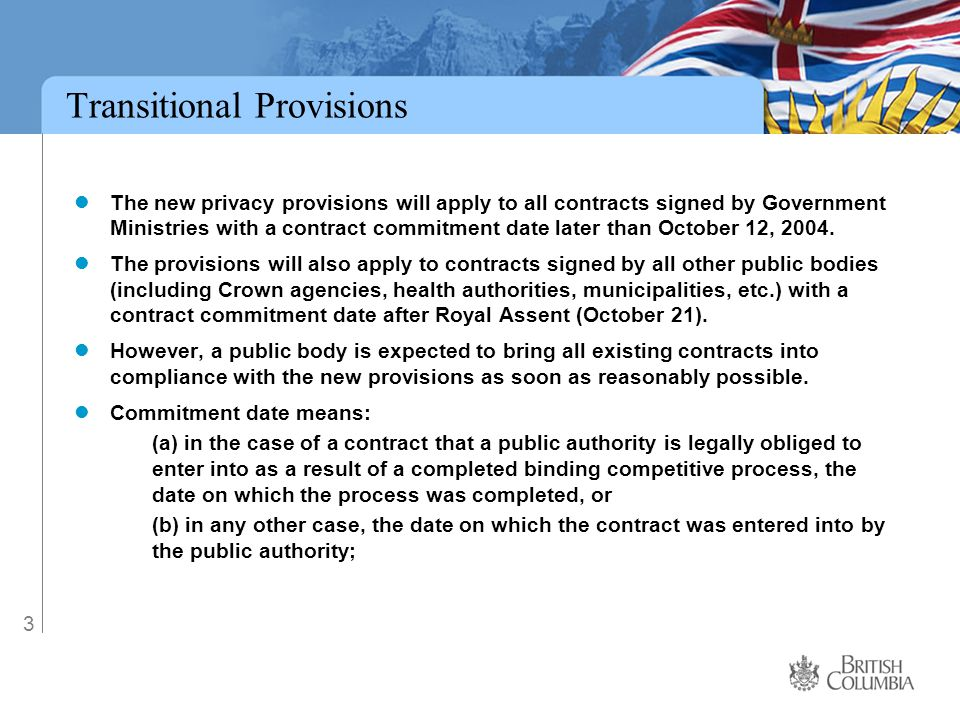 3 Transitional Provisions The new privacy provisions will apply to all contracts signed by Government Ministries with a contract commitment date later than October 12, 2004.