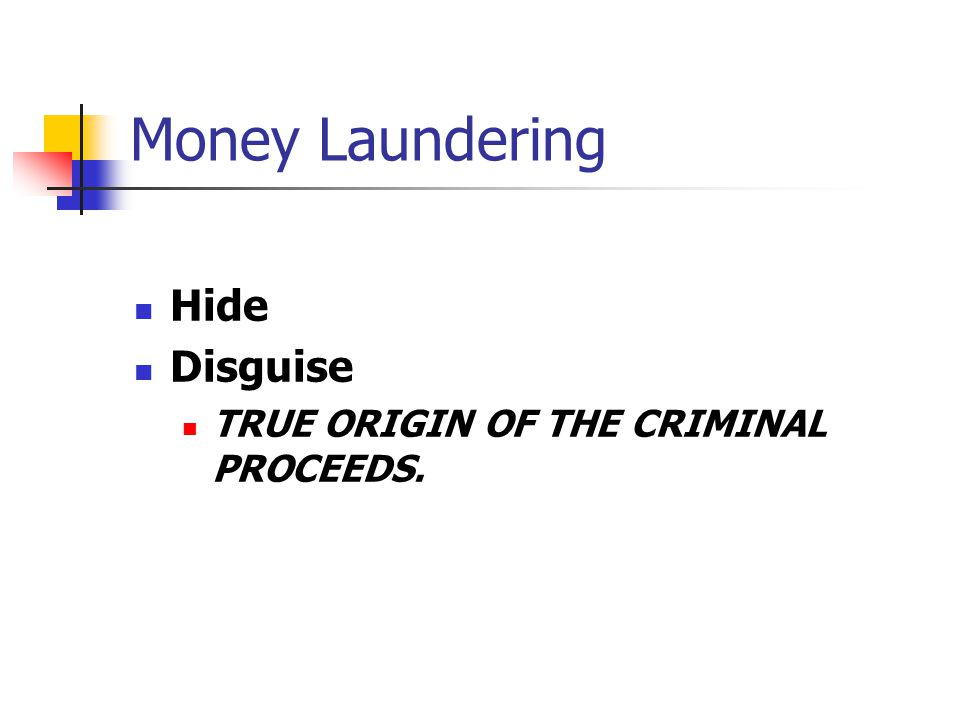 Money Laundering Hide Disguise TRUE ORIGIN OF THE CRIMINAL PROCEEDS.