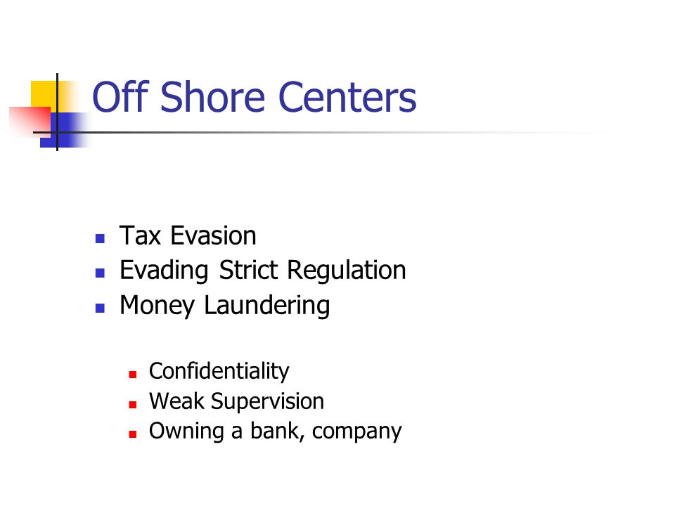 Off Shore Centers Tax Evasion Evading Strict Regulation Money Laundering Confidentiality Weak Supervision Owning a bank, company