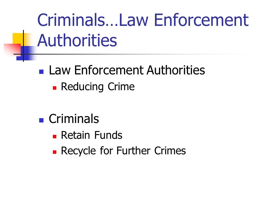 Criminals…Law Enforcement Authorities Law Enforcement Authorities Reducing Crime Criminals Retain Funds Recycle for Further Crimes