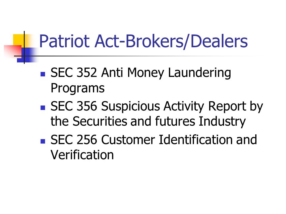 Patriot Act-Brokers/Dealers SEC 352 Anti Money Laundering Programs SEC 356 Suspicious Activity Report by the Securities and futures Industry SEC 256 Customer Identification and Verification