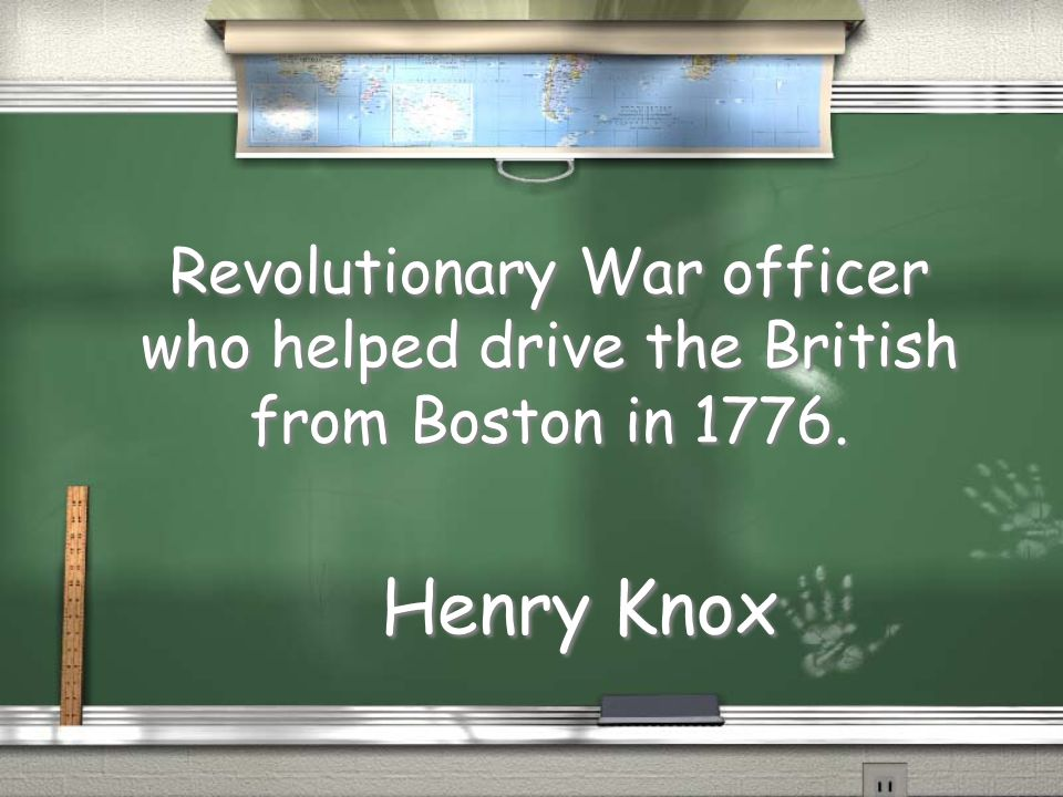 Revolutionary War officer who helped drive the British from Boston in Henry Knox