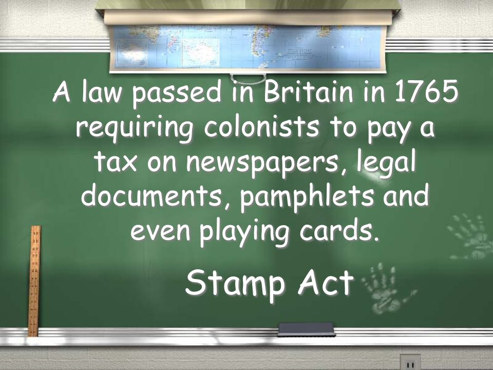 A law passed in Britain in 1765 requiring colonists to pay a tax on newspapers, legal documents, pamphlets and even playing cards.
