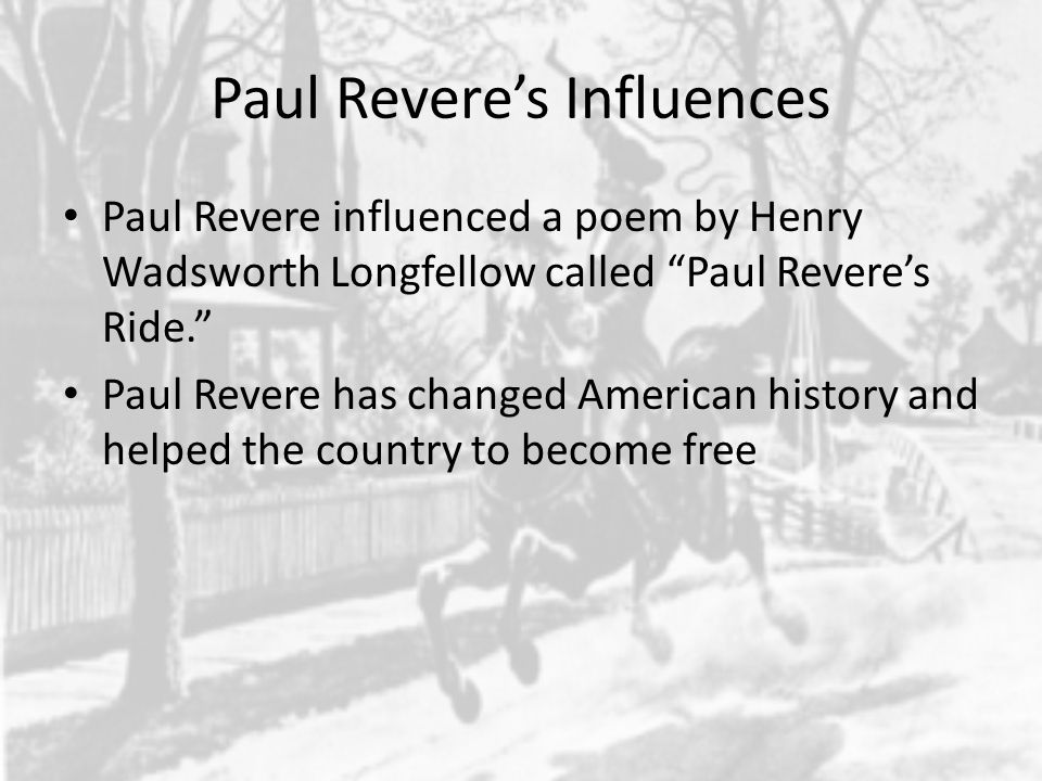 Paul Revere's Influences Paul Revere influenced a poem by Henry Wadsworth Longfellow called Paul Revere's Ride. Paul Revere has changed American history and helped the country to become free
