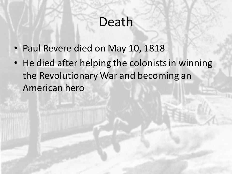 Death Paul Revere died on May 10, 1818 He died after helping the colonists in winning the Revolutionary War and becoming an American hero