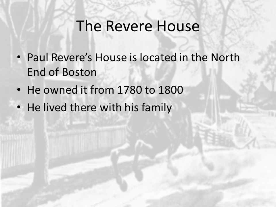 The Revere House Paul Revere's House is located in the North End of Boston He owned it from 1780 to 1800 He lived there with his family