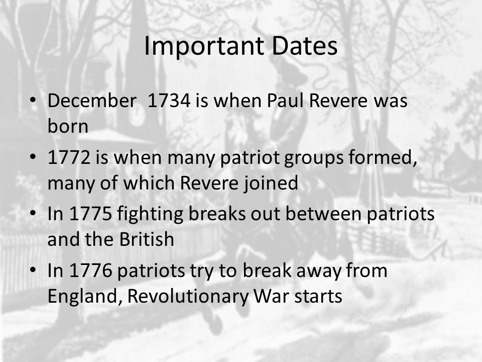 Important Dates December 1734 is when Paul Revere was born 1772 is when many patriot groups formed, many of which Revere joined In 1775 fighting breaks out between patriots and the British In 1776 patriots try to break away from England, Revolutionary War starts