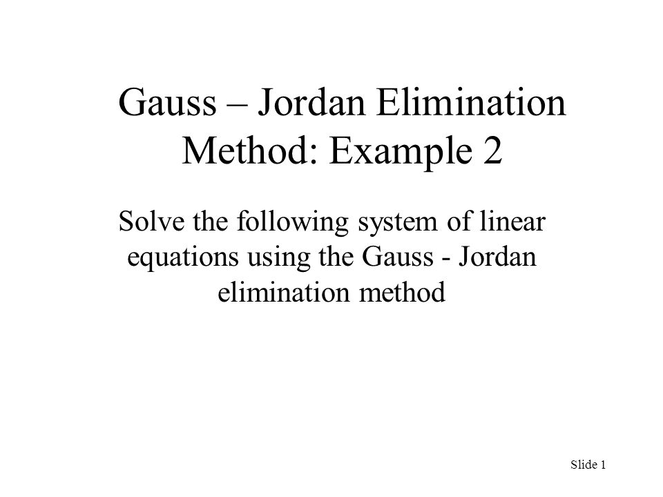 Gauss – Jordan Elimination Method: Example 2 Solve the following system of linear equations using the Gauss - Jordan elimination method Slide 1
