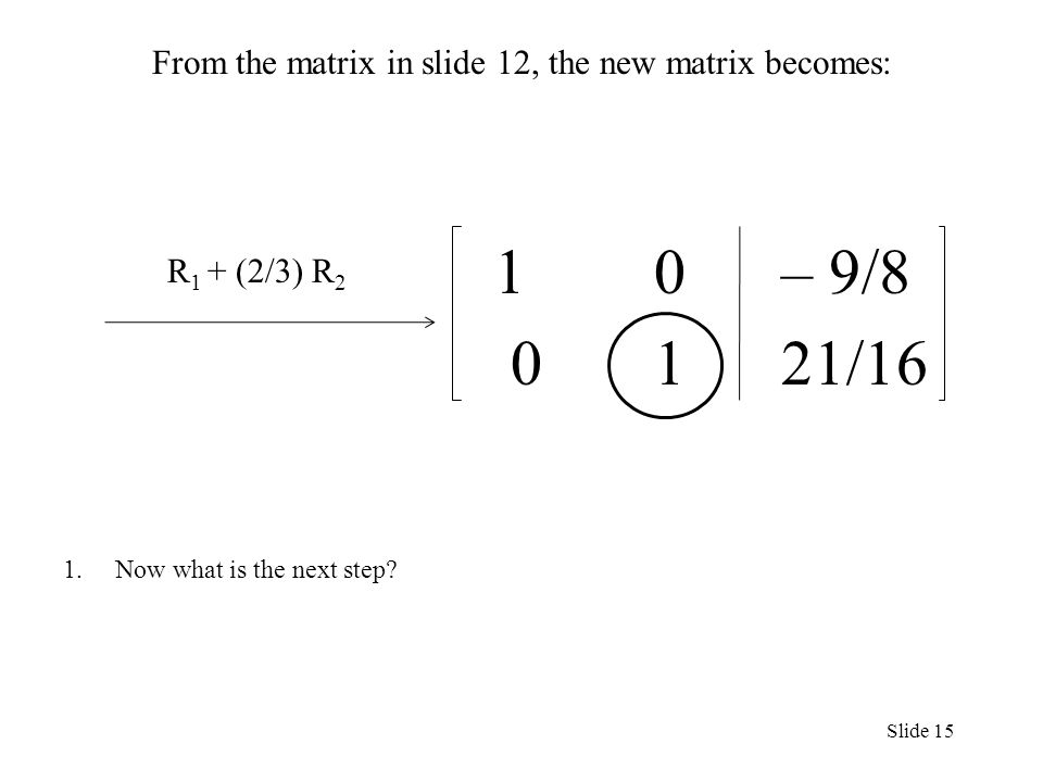 From the matrix in slide 12, the new matrix becomes: 1 0 – 9/ /16 1.Now what is the next step.