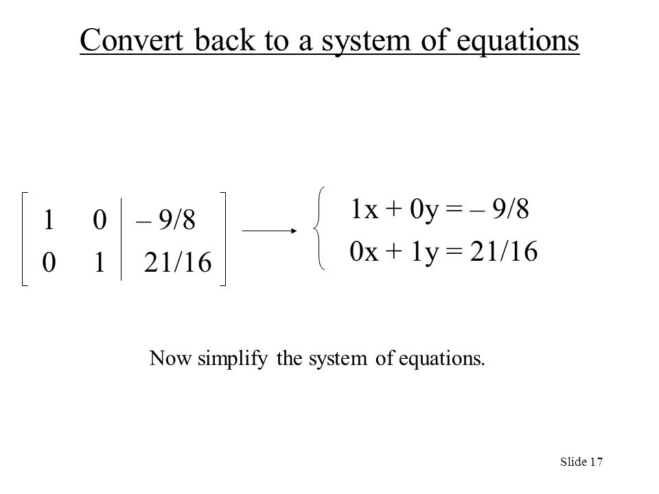 Convert back to a system of equations 1x + 0y = – 9/8 0x + 1y = 21/ – 9/ /16 Now simplify the system of equations.