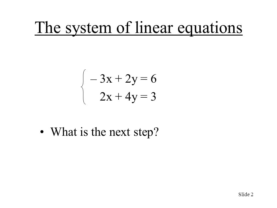The system of linear equations – 3x + 2y = 6 2x + 4y = 3 What is the next step Slide 2