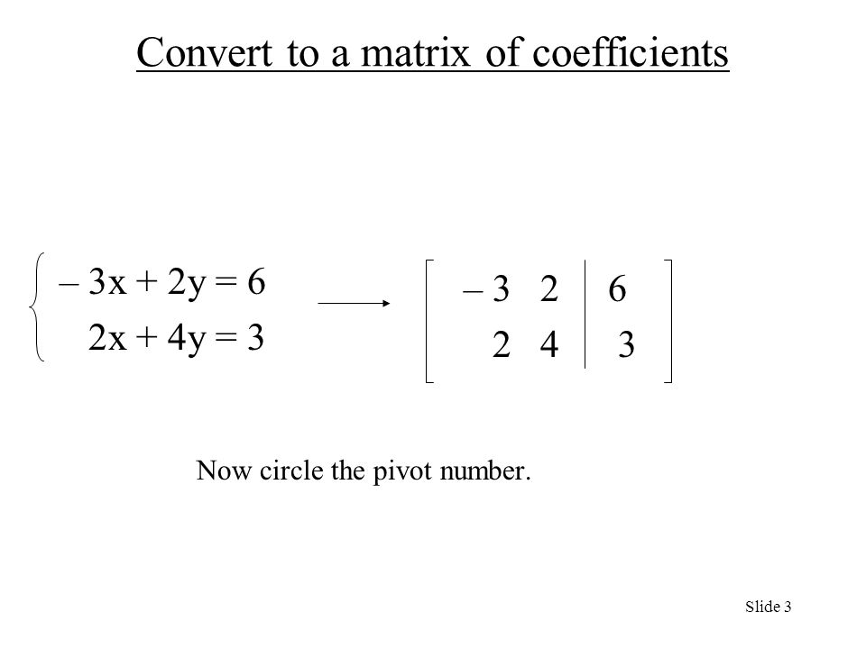 Convert to a matrix of coefficients – 3x + 2y = 6 2x + 4y = 3 – Now circle the pivot number.