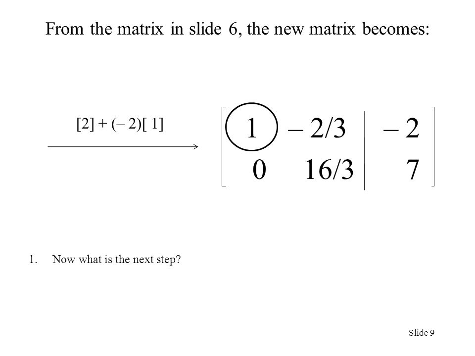 From the matrix in slide 6, the new matrix becomes: 1 – 2/3 – /3 7 1.Now what is the next step.