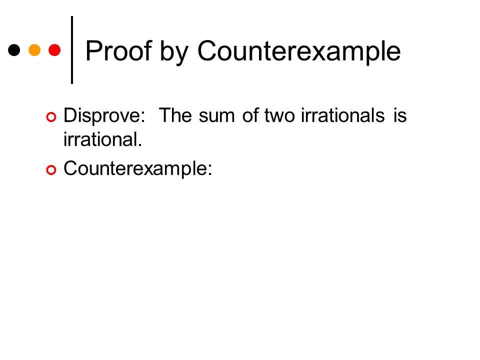 Proof by Counterexample Disprove: The sum of two irrationals is irrational. Counterexample: