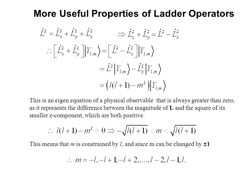 More Useful Properties of Ladder Operators This is an eigen equation of a physical observable that is always greater than zero, as it represents the difference between the magnitude of L and the square of its smaller z-component, which are both positive.