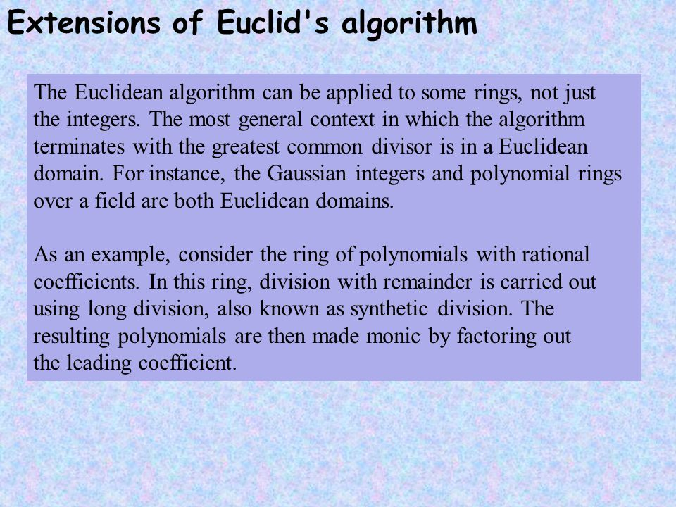 Extensions of Euclid s algorithm The Euclidean algorithm can be applied to some rings, not just the integers.