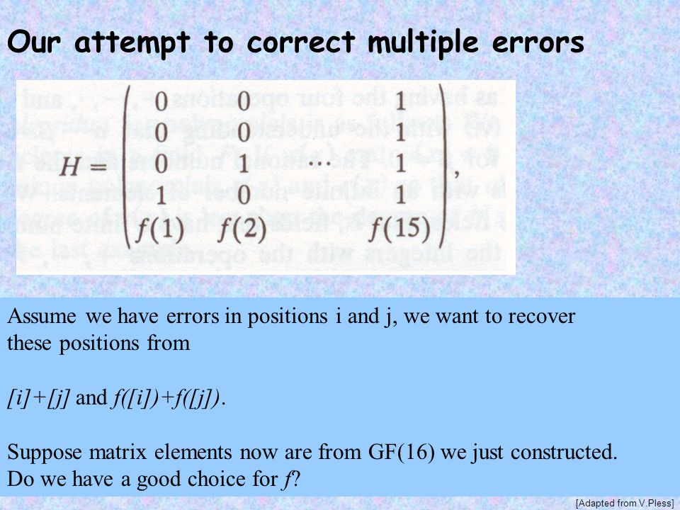 Our attempt to correct multiple errors Assume we have errors in positions i and j, we want to recover these positions from [i]+[j] and f([i])+f([j]).