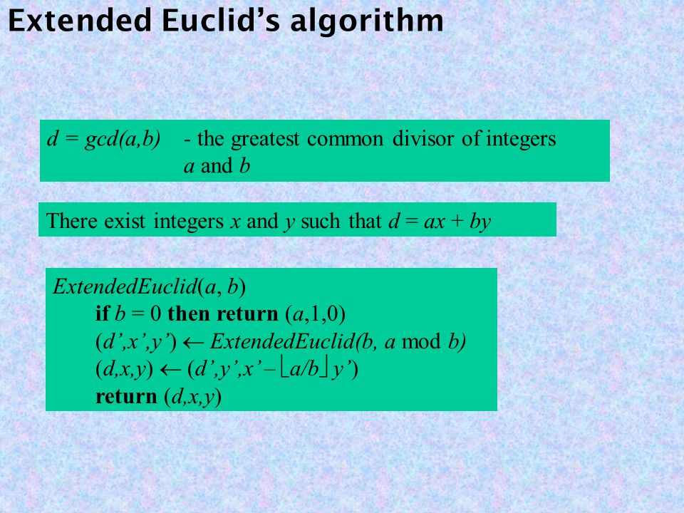 Extended Euclid's algorithm d = gcd(a,b)- the greatest common divisor of integers a and b ExtendedEuclid(a, b) if b = 0 then return (a,1,0) (d',x',y')  ExtendedEuclid(b, a mod b) (d,x,y)  (d',y',x' –  a/b  y') return (d,x,y) There exist integers x and y such that d = ax + by