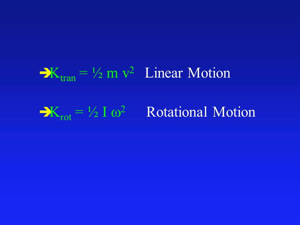 è K tran = ½ m v 2 Linear Motion  K rot = ½ I  2 Rotational Motion