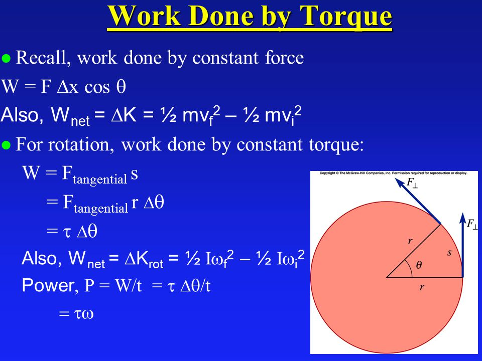 Work Done by Torque l Recall, work done by constant force W = F  x cos  Also, W net =  K = ½ mv f 2 – ½ mv i 2 l For rotation, work done by constant torque: W = F tangential s = F tangential r   =    Also, W net =  K rot = ½ I  f 2 – ½ I  i 2 Power  P = W/t =    /t 